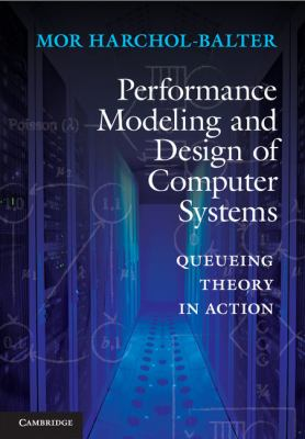 Performance Modeling and Design of Computer Systems Queueing Theory in Action  2012 9781107027503 Front Cover