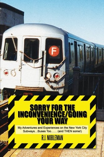 Sorry for the Inconvenience/Going Your Way: My Adventures and Experiences on the New York City Subways…buses Too…… (And Then Some!)  2013 9781483604503 Front Cover