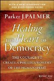 Healing the Heart of Democracy The Courage to Create a Politics Worthy of the Human Spirit  2011 edition cover