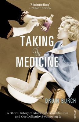 Taking the Medicine A Short History of Medicine's Beautiful Idea, and Our Difficulty Swallowing It  2010 edition cover