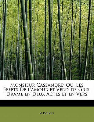 Monsieur Cassandre; Ou, les Effets de L'Amour et Verd-de-Gris; Drame en Deux Actes et en Vers N/A 9781115068505 Front Cover