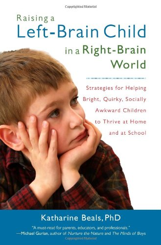 Raising a Left-Brain Child in a Right-Brain World Strategies for Helping Bright, Quirky, Socially Awkward Children to Thrive at Home and at School  2009 edition cover