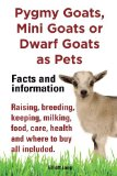 Pygmy Goats As Pets, Pygmy Goats, Mini Goats or Dwarf Goats: Facts and Information. Raising, Breeding, Keeping, Milking, Food, Care, Health and Where  2013 edition cover
