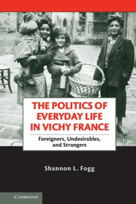 Politics of Everyday Life in Vichy France Foreigners, Undesirables, and Strangers  2011 9780521269506 Front Cover
