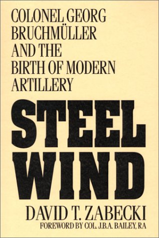 Steel Wind Colonel Georg Bruchmuller and the Birth of Modern Artillery  1994 9780275947507 Front Cover