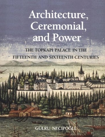 Architecture, Ceremonial, and Power The Topkapi Palace in the Fifteenth and Sixteenth Centuries  1991 9780262140508 Front Cover