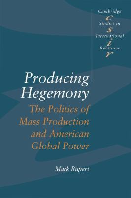 Producing Hegemony The Politics of Mass Production and American Global Power  1995 9780521466509 Front Cover