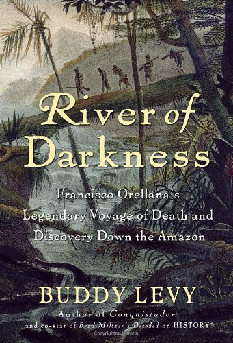 River of Darkness Francisco Orellana's Legendary Voyage of Death and Discovery down the Amazon  2011 edition cover