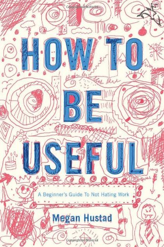 How to Be Useful A Beginner's Guide to Not Hating Work  2008 9780618713509 Front Cover