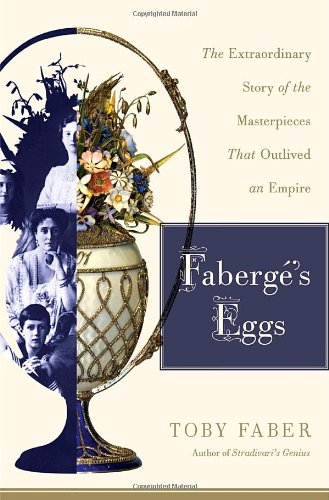 Faberg�'s Eggs The Extraordinary Story of the Masterpieces That Outlived an Empire  2008 9781400065509 Front Cover