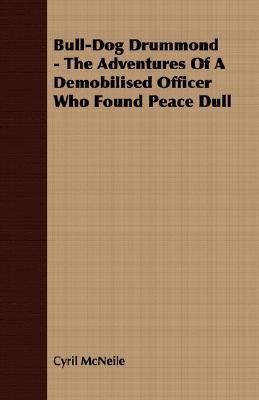 Bull-Dog Drummond - the Adventures of a Demobilised Officer Who Found Peace Dull  N/A 9781406779509 Front Cover