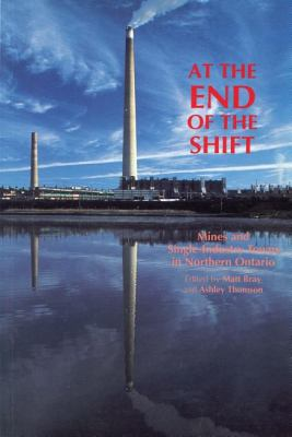 At the End of the Shift Mines and Single-Industry Towns in Northern Ontario N/A 9781550021509 Front Cover