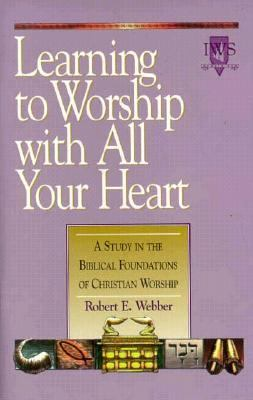 Learning to Worship with All Your Heart A Study in the Biblical Foundations of Christian Worship N/A edition cover