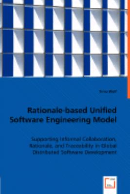 Rationale-based Unified Software Engineering Model Supporting Informal Collaboration, Rationale, and Traceability in Global Distributed Software Development  2008 9783836479509 Front Cover