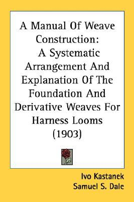 Manual of Weave Construction : A Systematic Arrangement and Explanation of the Foundation and Derivative Weaves for Harness Looms (1903) N/A 9780548678510 Front Cover