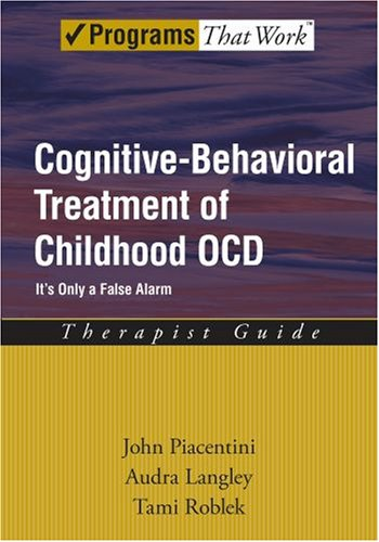 Cognitive-Behavioral Treatment of Childhood OCD It's Only a False Alarm Therapist Guide  2007 (Guide (Instructor's)) edition cover