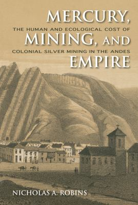 Mercury, Mining, and Empire The Human and Ecological Cost of Colonial Silver Mining in the Andes  2011 9780253356512 Front Cover