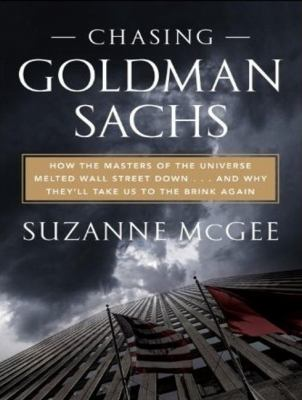 Chasing Goldman Sachs: How the Masters of the Universe Melted Wall Street Down.and Why They'll Take Us to the Brink  2010 9781400117512 Front Cover