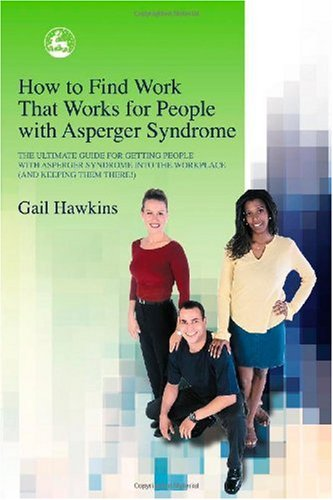How to Find Work That Works for People with Asperger Syndrome The Ultimate Guide for Getting People with Asperger Syndrome into the Workplace (And Keeping Them There!)  2004 9781843101512 Front Cover