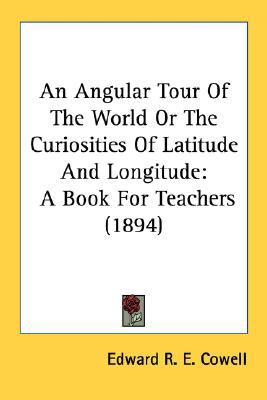 Angular Tour of the World or the Curiosities of Latitude and Longitude : A Book for Teachers (1894) N/A 9780548680513 Front Cover