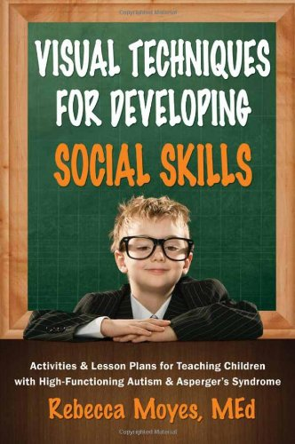 Visual Techniques for Developing Social Skills Activities and Lesson Plans for Teaching Children with High-Functioning Autism and Asperger's Syndrome  2011 9781935274513 Front Cover