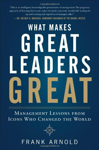 What Makes Great Leaders Great Management Lessons from Icons Who Changed the World  2012 edition cover
