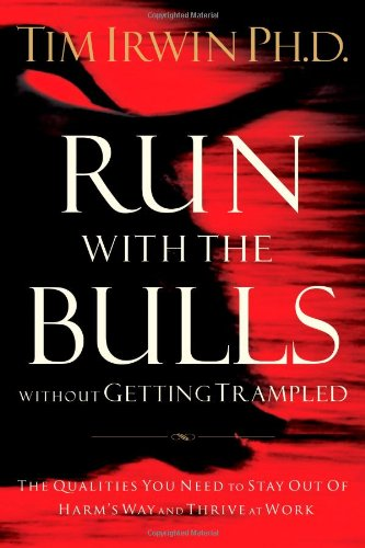 Run with the Bulls Without Getting Trampled The Qualities You Need to Stay Out of Harm's Way and Thrive at Work  2007 9780785219514 Front Cover