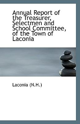 Annual Report of the Treasurer, Selectmen and School Committee, of the Town of Laconi N/A 9781113547514 Front Cover