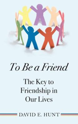 To Be a Friend The Key to Friendship in Our Lives  2010 9781554887514 Front Cover