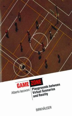 Game Zone Playgrounds between Virtual Scenarios and Reality  2004 9783764301514 Front Cover