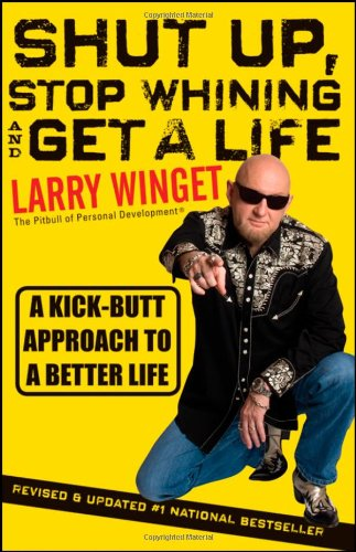 Shut up, Stop Whining, and Get a Life A Kick-Butt Approach to a Better Life 2nd 2011 (Revised) edition cover