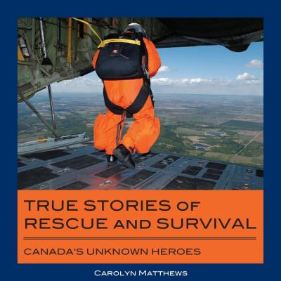 True Stories of Rescue and Survival Canada's Unknown Heroes  2008 9781550028515 Front Cover