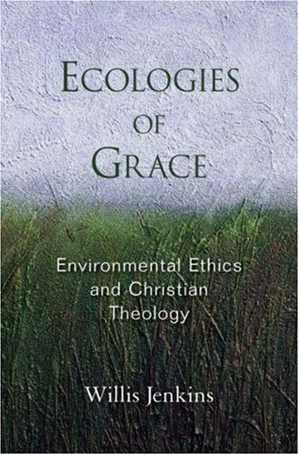 Ecologies of Grace Enviromental Ethics and Christian Theology  2007 edition cover
