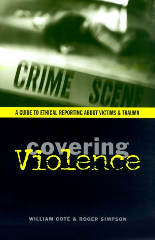 Covering Violence A Guide to Ethical Reporting about Victims and Trauma  2000 9780231114516 Front Cover
