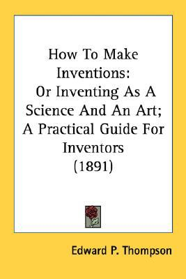 How to Make Inventions : Or Inventing As A Science and an Art; A Practical Guide for Inventors (1891) N/A edition cover