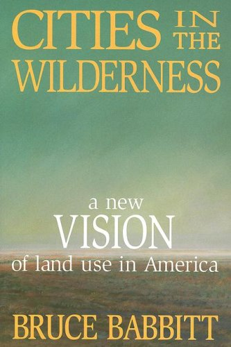 Cities in the Wilderness A New Vision of Land Use in America N/A 9781597261517 Front Cover
