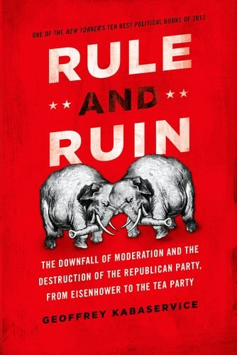 Rule and Ruin The Downfall of Moderation and the Destruction of the Republican Party, from Eisenhower to the Tea Party  2013 edition cover