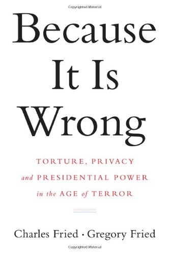 Because It Is Wrong Torture, Privacy and Presidential Power in the Age of Terror  2010 edition cover