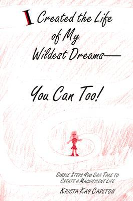 I Created the Life of My Wildest Dreams-You Can Too! Simple Steps You Can Take to Create a Magnificent Life N/A 9780533157518 Front Cover