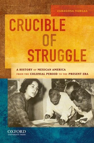Crucible of Struggle A History of Mexican America from the Colonial Period to the Present Era  2010 edition cover