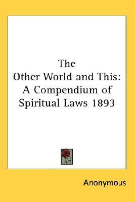 Other World and This : A Compendium of Spiritual Laws 1893 N/A 9780548055519 Front Cover