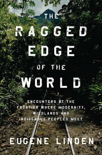Ragged Edge of the World Encounters at the Frontier Where Modernity, Wildlands, and Indigenous Peoples Meet N/A edition cover