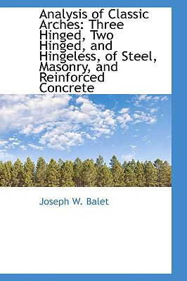 Analysis of Classic Arches : Three Hinged, Two Hinged, and Hingeless, of Steel, Masonry, and Reinforc  2009 edition cover