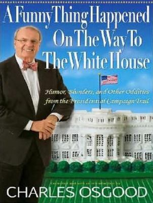 A Funny Thing Happened on the Way to the White House: Humor, Blunders, and Other Oddities from the Presidential Campaign Trail  2008 9781400107520 Front Cover