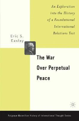 War over Perpetual Peace An Exploration into the History of a Foundational International Relations Text  2004 9781403966520 Front Cover