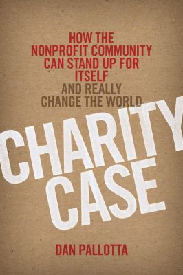 Charity Case How the Nonprofit Community Can Stand up for Itself and Really Change the World  2012 edition cover