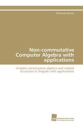 Non-commutative Computer Algebra with applications Graded commutative algebra and related structures in Singular with applications N/A 9783838127521 Front Cover