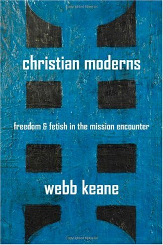Christian Moderns Freedom and Fetish in the Mission Encounter  2007 edition cover