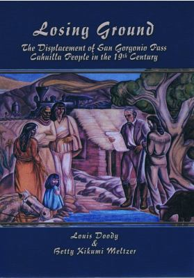 Losing Ground The Displacement of San Gorgonio Pass Cahuilla People in the 19th Century  2012 9780939046522 Front Cover