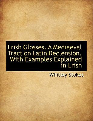 Lrish Glosses a Mediaeval Tract on Latin Declension, with Examples Explained in Lrish N/A 9781113920522 Front Cover